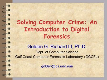 Solving Computer Crime: An Introduction to Digital Forensics Golden G. Richard III, Ph.D. Dept. of Computer Science Gulf Coast Computer Forensics Laboratory.