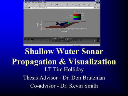 Shallow Water Sonar Propagation & Visualization LT Tim Holliday Thesis Advisor - Dr. Don Brutzman Co-advisor - Dr. Kevin Smith.