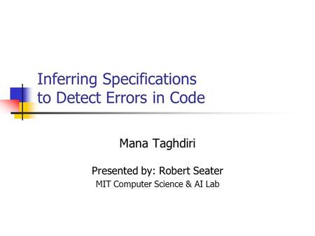 Inferring Specifications to Detect Errors in Code Mana Taghdiri Presented by: Robert Seater MIT Computer Science & AI Lab.