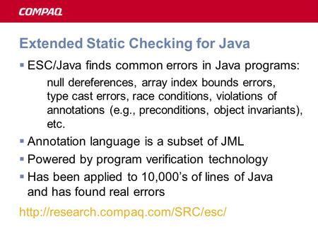 Extended Static Checking for Java  ESC/Java finds common errors in Java programs: null dereferences, array index bounds errors, type cast errors, race.