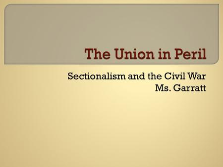 Sectionalism and the Civil War Ms. Garratt. NORTHSOUTH Industrial River Power Harsh winters Wage labor  Agrarian (cotton, tobacco)  Slave labor  Mild.
