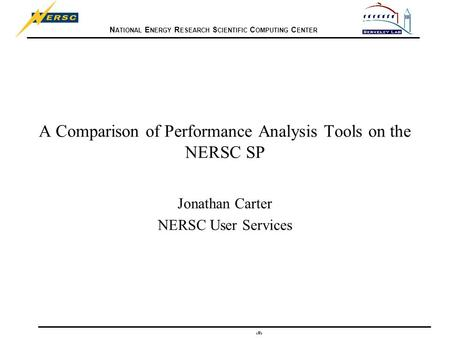 N ATIONAL E NERGY R ESEARCH S CIENTIFIC C OMPUTING C ENTER 1 A Comparison of Performance Analysis Tools on the NERSC SP Jonathan Carter NERSC User Services.