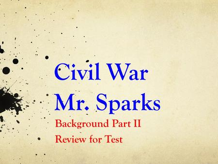 Civil War Mr. Sparks Background Part II Review for Test.