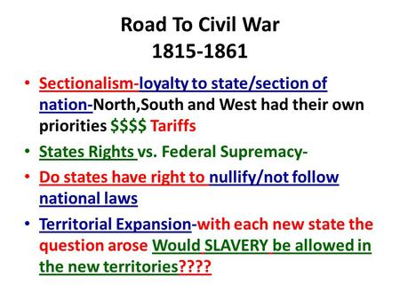 Road To Civil War 1815-1861 Sectionalism-loyalty to state/section of nation-North,South and West had their own priorities $$$$ Tariffs States Rights vs.