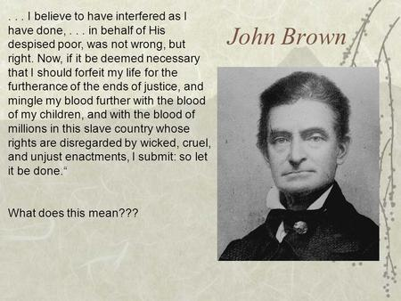 John Brown... I believe to have interfered as I have done,... in behalf of His despised poor, was not wrong, but right. Now, if it be deemed necessary.