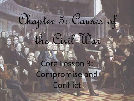 Chapter 5: Causes of the Civil War Core Lesson 3: Compromise and Conflict.