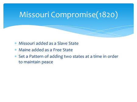  Missouri added as a Slave State  Maine added as a Free State  Set a Pattern of adding two states at a time in order to maintain peace Missouri Compromise(1820)