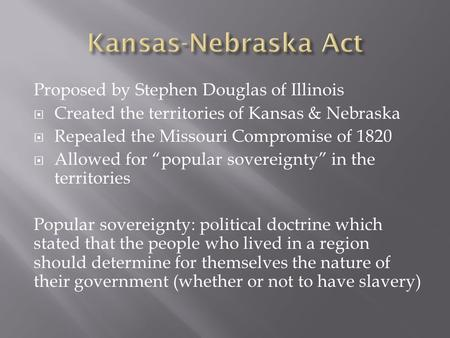 "Proposed by Stephen Douglas of Illinois  Created the territories of Kansas & Nebraska  Repealed the Missouri Compromise of 1820  Allowed for ""popular."