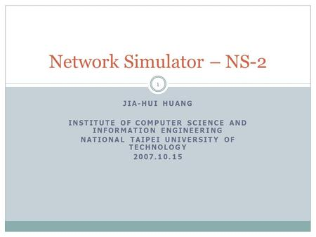 JIA-HUI HUANG INSTITUTE OF COMPUTER SCIENCE AND INFORMATION ENGINEERING NATIONAL TAIPEI UNIVERSITY OF TECHNOLOGY 2007.10.15 Network Simulator – NS-2 1.