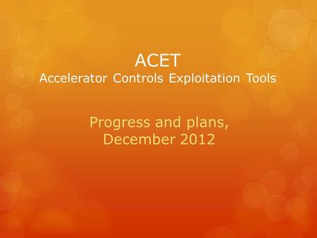 ACET Accelerator Controls Exploitation Tools Progress and plans, December 2012.