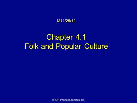 © 2011 Pearson Education, Inc. M11/26/12 Chapter 4.1 Folk and Popular Culture.