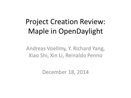 Project Creation Review: Maple in OpenDaylight Andreas Voellmy, Y. Richard Yang, Xiao Shi, Xin Li, Reinaldo Penno December 18, 2014.