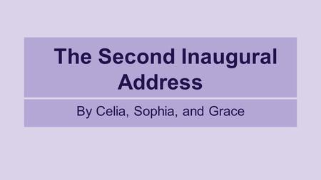 The Second Inaugural Address By Celia, Sophia, and Grace.