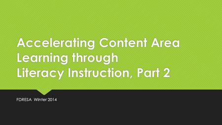 Accelerating Content Area Learning through Literacy Instruction, Part 2 FDRESA Winter 2014.