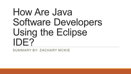 How Are Java Software Developers Using the Eclipse IDE? SUMMARY BY: ZACHARY MCKIE.