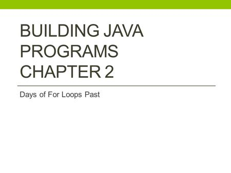BUILDING JAVA PROGRAMS CHAPTER 2 Days of For Loops Past.