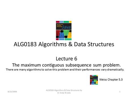ALG0183 Algorithms & Data Structures Lecture 6 The maximum contiguous subsequence sum problem. 8/25/20091 ALG0183 Algorithms & Data Structures by Dr Andy.