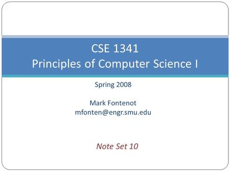 Spring 2008 Mark Fontenot CSE 1341 Principles of Computer Science I Note Set 10.