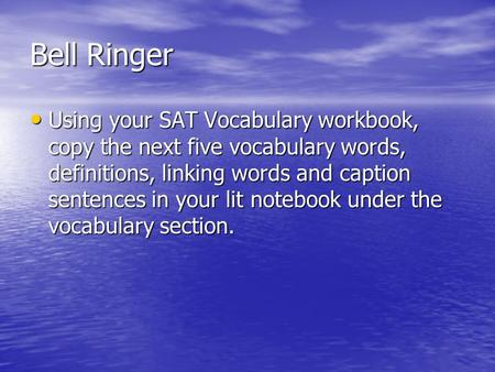Bell Ringer Using your SAT Vocabulary workbook, copy the next five vocabulary words, definitions, linking words and caption sentences in your lit notebook.
