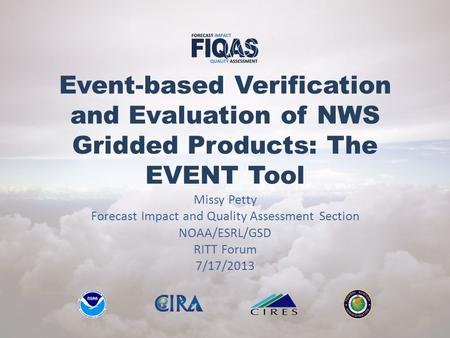 Event-based Verification and Evaluation of NWS Gridded Products: The EVENT Tool Missy Petty Forecast Impact and Quality Assessment Section NOAA/ESRL/GSD.