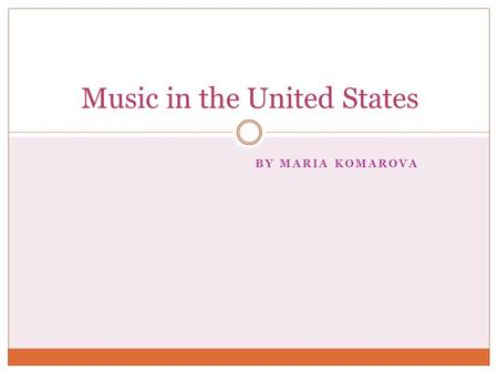 BY MARIA KOMAROVA Music in the United States Contents General information about music in the US; Ragtime Blues  Bluegrass  Blues-rock  Boogie-Woogie.