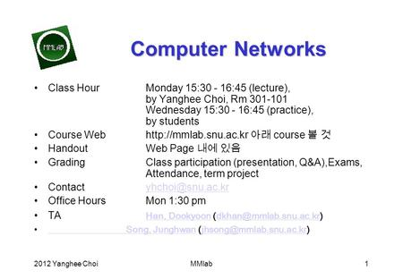 2012 Yanghee ChoiMMlab1 Computer Networks Class HourMonday 15:30 - 16:45 (lecture), by Yanghee Choi, Rm 301-101 Wednesday 15:30 - 16:45 (practice), by.