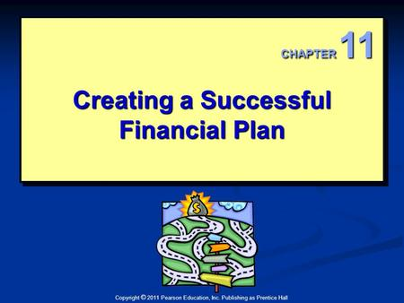Copyright © 2011 Pearson Education, Inc. Publishing as Prentice Hall Creating a Successful Financial Plan CHAPTER 11.