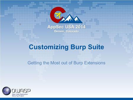 AppSec USA 2014 Denver, Colorado Customizing Burp Suite Getting the Most out of Burp Extensions.