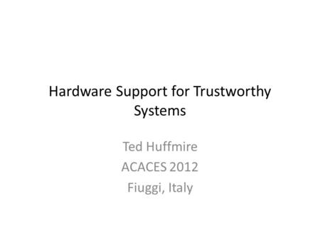Hardware Support for Trustworthy Systems Ted Huffmire ACACES 2012 Fiuggi, Italy.