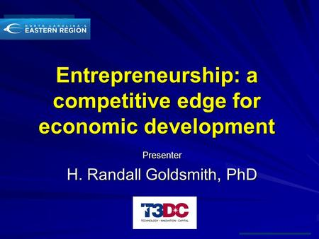 Entrepreneurship: a competitive edge for economic development Presenter H. Randall Goldsmith, PhD.