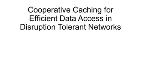 Cooperative Caching for Efficient Data Access in Disruption Tolerant Networks.
