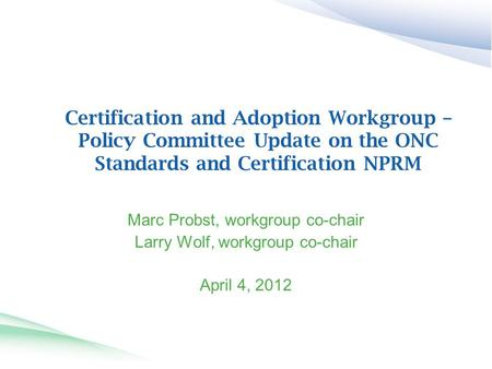 Certification and Adoption Workgroup – Policy Committee Update on the ONC Standards and Certification NPRM Marc Probst, workgroup co-chair Larry Wolf,