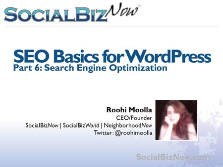 WordPress Workshop Part 6: SEO Basics SocialBizNow.com Roohi Moolla CEO/Founder SocialBizNow | SocialBizWorld | NeighborhoodNow