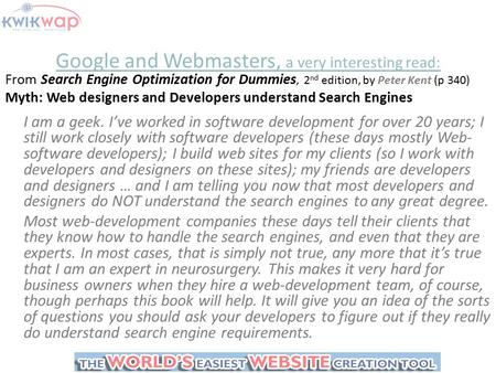 Google and Webmasters, a very interesting read: From Search Engine Optimization for Dummies, 2 nd edition, by Peter Kent (p 340) Myth: Web designers and.