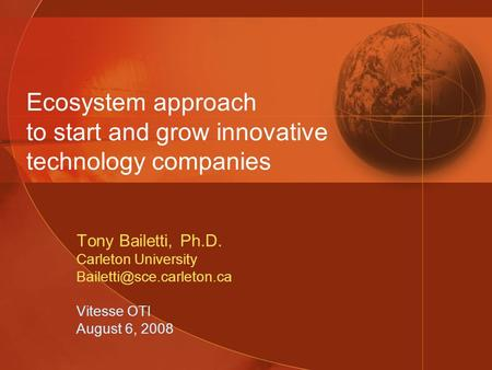 Ecosystem approach to start and grow innovative technology companies Tony Bailetti, Ph.D. Carleton University Vitesse OTI August.