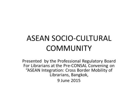 "ASEAN SOCIO-CULTURAL COMMUNITY Presented by the Professional Regulatory Board For Librarians at the Pre-CONSAL Convening on ""ASEAN Integration: Cross Border."