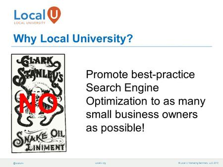© Local U Marketing Seminars, LLC 2013 Why Local University? Promote best-practice Search Engine Optimization to as many small business.