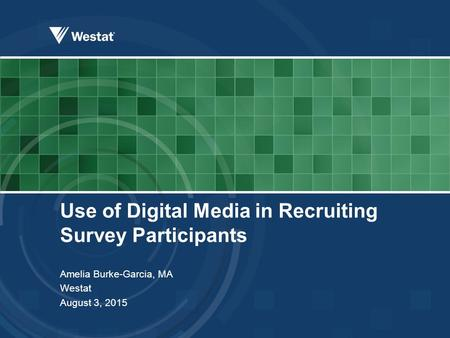 Use of Digital Media in Recruiting Survey Participants Amelia Burke-Garcia, MA Westat August 3, 2015.