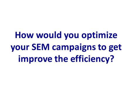 How would you optimize your SEM campaigns to get improve the efficiency?