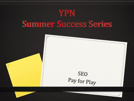 YPN Summer Success Series SEO Pay for Play. SEO? 0 What is it? 0 What effects it? 0 How do I get it? 0 How do I know I have it?