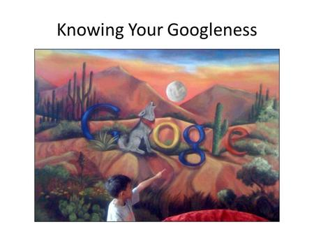 Knowing Your Googleness. Improving your Google ranking is called… Search Engine Optimization (SEO)