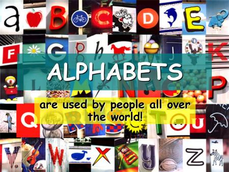 ALPHABETS are used by people all over the world!.
