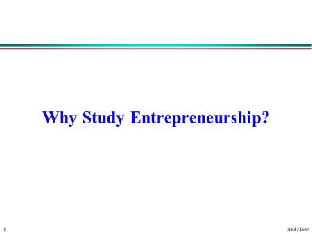 1 Andy Guo Why Study Entrepreneurship?. 2 Andy Guo Why Study Entrepreneurship? l Knowledge of process of starting a business l Basic principles applicable.