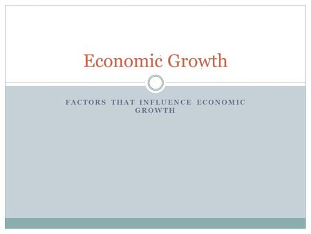 FACTORS THAT INFLUENCE ECONOMIC GROWTH Economic Growth.