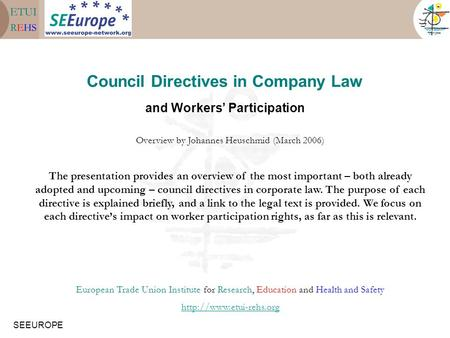 SEEUROPE Council Directives in Company Law and Workers' Participation Overview by Johannes Heuschmid (March 2006) The presentation provides an overview.