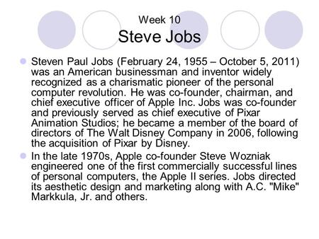 Week 10 Steve Jobs Steven Paul Jobs (February 24, 1955 – October 5, 2011) was an American businessman and inventor widely recognized as a charismatic pioneer.