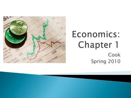 Cook Spring 2010.  What is Economics? ◦ The study of how we make decisions  What is the fundamental problem facing all societies? ◦ Scarcity – not having.