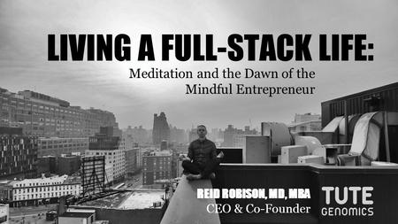 LIVING A FULL-STACK LIFE: Meditation and the Dawn of the Mindful Entrepreneur REID ROBISON, MD, MBA CEO & Co-Founder.