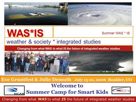 WAS*ISWAS*IS Summer WAS * IS weather & society * integrated studies Changing from what WAS to what IS the future of integrated weather studies Eve Gruntfest.