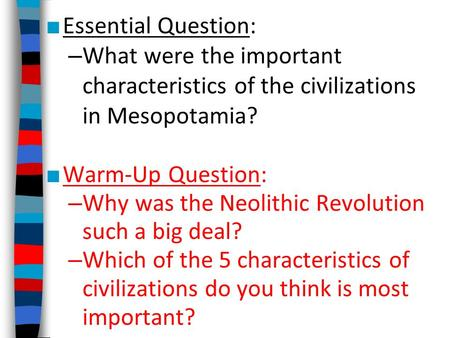■ Essential Question: – What were the important characteristics of the civilizations in Mesopotamia? ■ Warm-Up Question: – Why was the Neolithic Revolution.